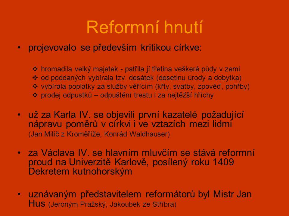 Reformní hnutí •projevovalo se především kritikou církve:  hromadila velký majetek - patřila jí třetina veškeré půdy v zemi  od poddaných vybírala t