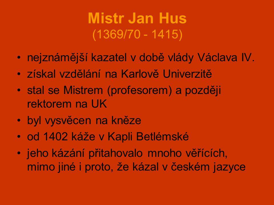 Mistr Jan Hus (1369/70 - 1415) •nejznámější kazatel v době vlády Václava IV. •získal vzdělání na Karlově Univerzitě •stal se Mistrem (profesorem) a po