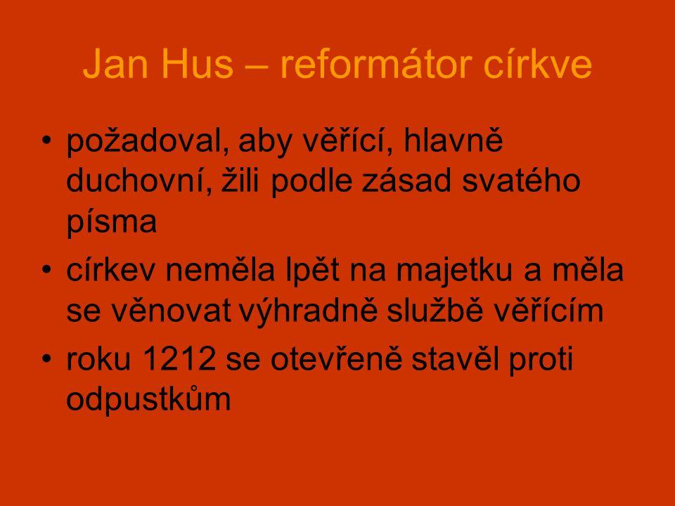 Jan Hus – reformátor církve •požadoval, aby věřící, hlavně duchovní, žili podle zásad svatého písma •církev neměla lpět na majetku a měla se věnovat v