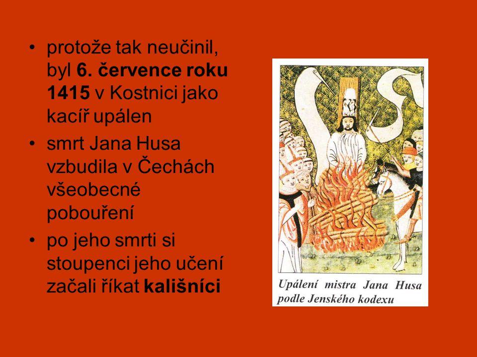•protože tak neučinil, byl 6. července roku 1415 v Kostnici jako kacíř upálen •smrt Jana Husa vzbudila v Čechách všeobecné pobouření •po jeho smrti si