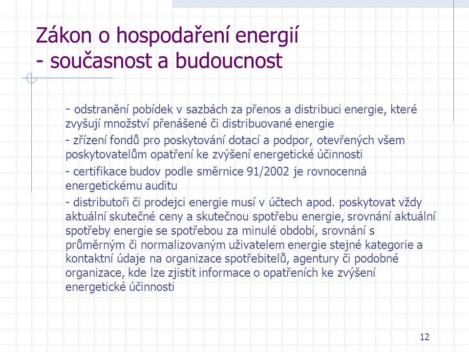 12 Zákon o hospodaření energií - současnost a budoucnost - odstranění pobídek v sazbách za přenos a distribuci energie, které zvyšují množství přenášené či distribuované energie - zřízení fondů pro poskytování dotací a podpor, otevřených všem poskytovatelům opatření ke zvýšení energetické účinnosti - certifikace budov podle směrnice 91/2002 je rovnocenná energetickému auditu - distributoři či prodejci energie musí v účtech apod.
