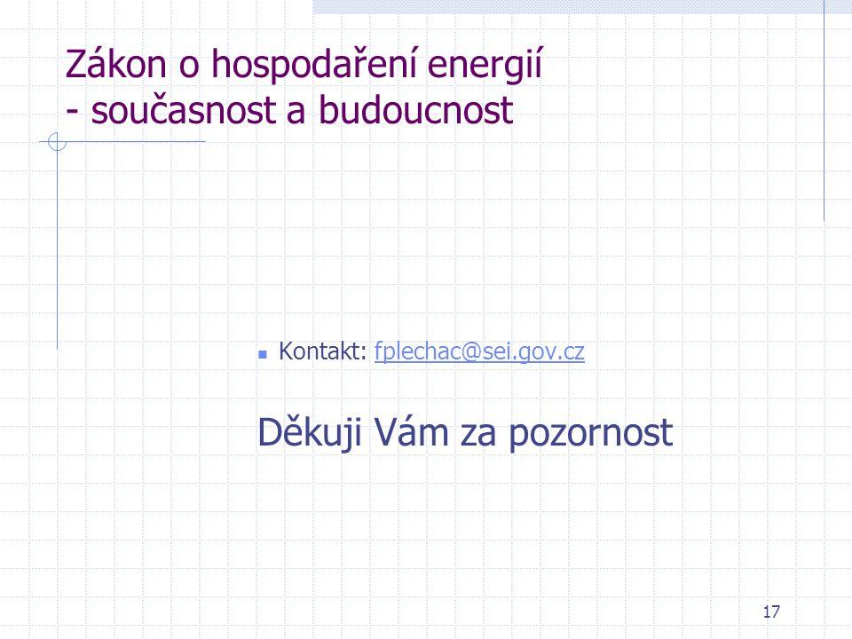 17 Zákon o hospodaření energií - současnost a budoucnost  Kontakt: fplechac@sei.gov.czfplechac@sei.gov.cz Děkuji Vám za pozornost