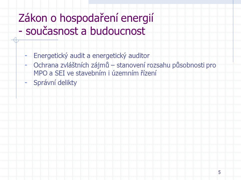 5 Zákon o hospodaření energií - současnost a budoucnost - Energetický audit a energetický auditor - Ochrana zvláštních zájmů – stanovení rozsahu působnosti pro MPO a SEI ve stavebním i územním řízení - Správní delikty