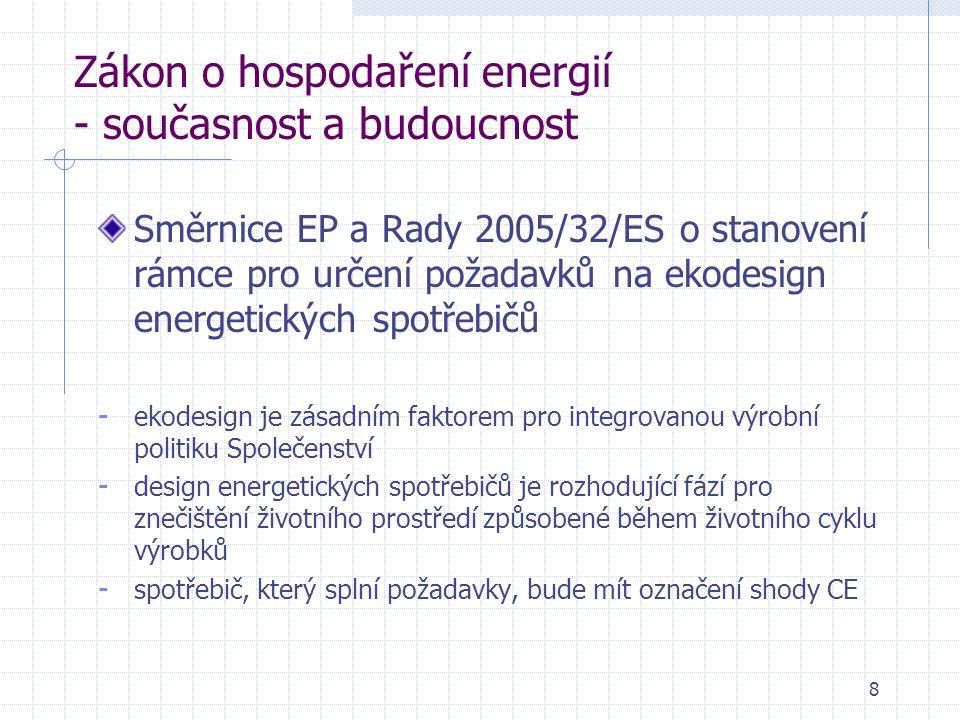 8 Zákon o hospodaření energií - současnost a budoucnost Směrnice EP a Rady 2005/32/ES o stanovení rámce pro určení požadavků na ekodesign energetických spotřebičů - ekodesign je zásadním faktorem pro integrovanou výrobní politiku Společenství - design energetických spotřebičů je rozhodující fází pro znečištění životního prostředí způsobené během životního cyklu výrobků - spotřebič, který splní požadavky, bude mít označení shody CE