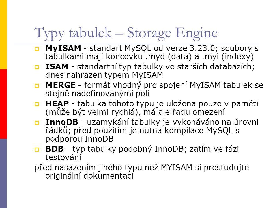 Typy tabulek – Storage Engine  MyISAM - standart MySQL od verze 3.23.0; soubory s tabulkami mají koncovku.myd (data) a.myi (indexy)  ISAM - standart