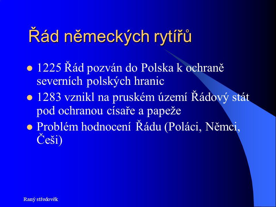 Raný středověk Řád německých rytířů Řád německých rytířů  1225 Řád pozván do Polska k ochraně severních polských hranic  1283 vznikl na pruském území Řádový stát pod ochranou císaře a papeže  Problém hodnocení Řádu (Poláci, Němci, Češi)