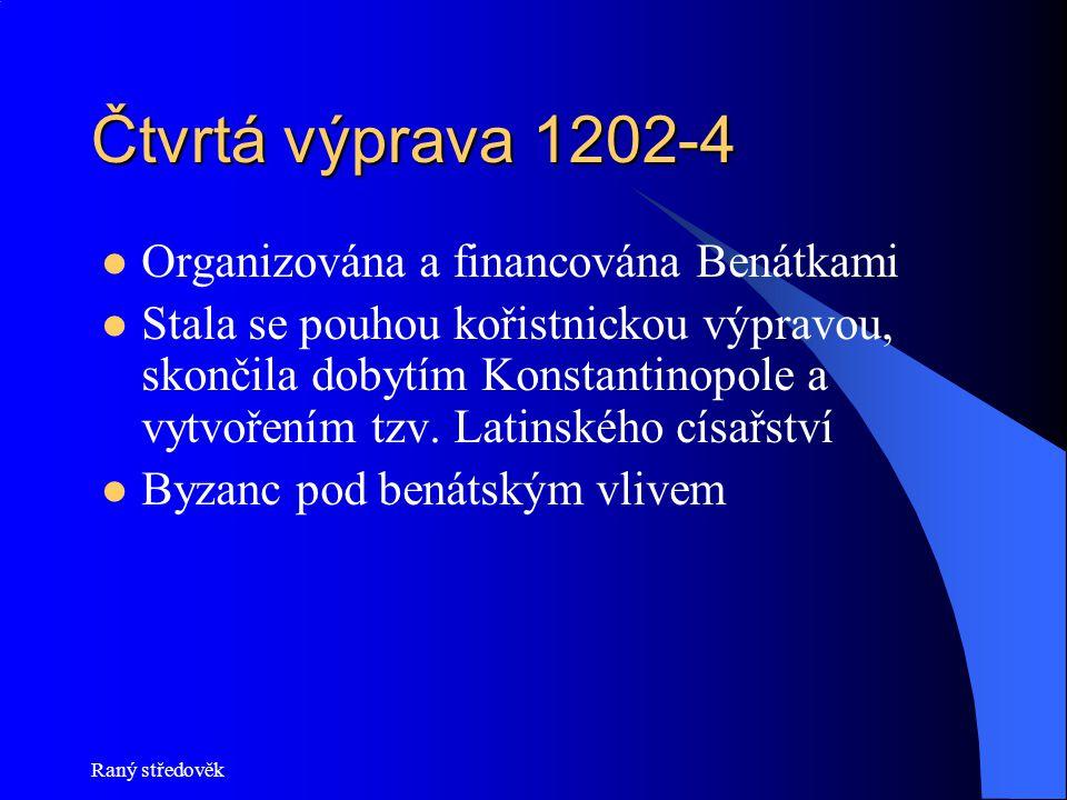 Raný středověk Čtvrtá výprava 1202-4  Organizována a financována Benátkami  Stala se pouhou kořistnickou výpravou, skončila dobytím Konstantinopole a vytvořením tzv.
