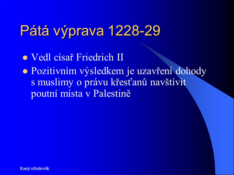 Raný středověk Pátá výprava 1228-29  Vedl císař Friedrich II  Pozitivním výsledkem je uzavření dohody s muslimy o právu křesťanů navštívit poutní místa v Palestině