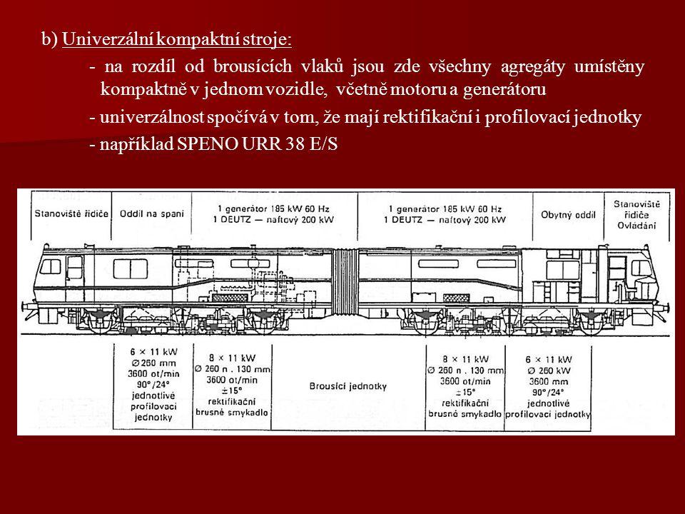 b) Univerzální kompaktní stroje: - na rozdíl od brousících vlaků jsou zde všechny agregáty umístěny kompaktně v jednom vozidle, včetně motoru a generátoru - univerzálnost spočívá v tom, že mají rektifikační i profilovací jednotky - například SPENO URR 38 E/S