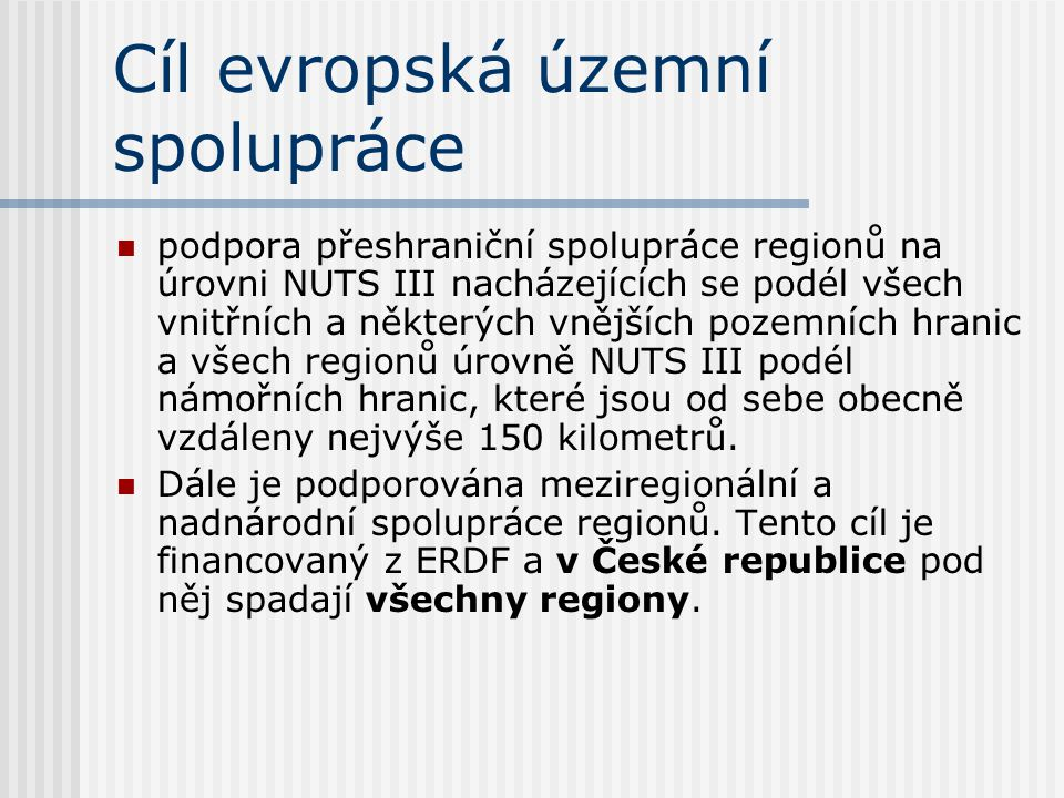 Cíl evropská územní spolupráce  podpora přeshraniční spolupráce regionů na úrovni NUTS III nacházejících se podél všech vnitřních a některých vnějších pozemních hranic a všech regionů úrovně NUTS III podél námořních hranic, které jsou od sebe obecně vzdáleny nejvýše 150 kilometrů.