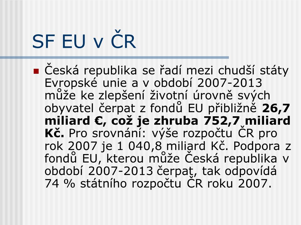 SF EU v ČR  Česká republika se řadí mezi chudší státy Evropské unie a v období 2007-2013 může ke zlepšení životní úrovně svých obyvatel čerpat z fondů EU přibližně 26,7 miliard €, což je zhruba 752,7 miliard Kč.