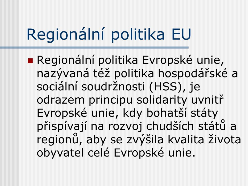 Regionální politika EU  Regionální politika Evropské unie, nazývaná též politika hospodářské a sociální soudržnosti (HSS), je odrazem principu solidarity uvnitř Evropské unie, kdy bohatší státy přispívají na rozvoj chudších států a regionů, aby se zvýšila kvalita života obyvatel celé Evropské unie.