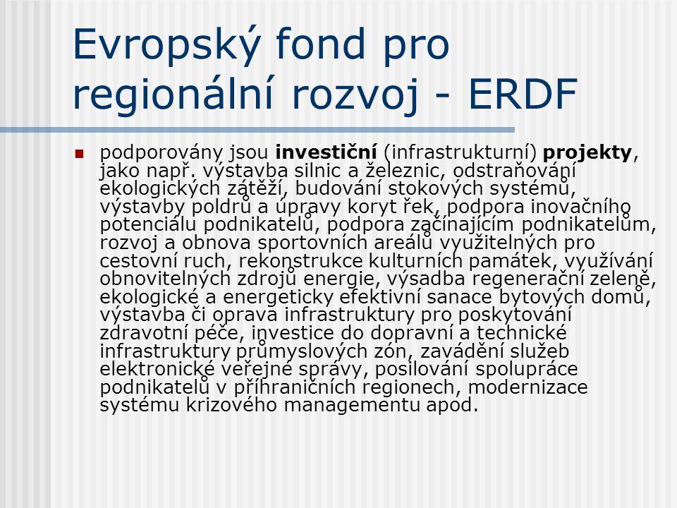 Evropský fond pro regionální rozvoj - ERDF  podporovány jsou investiční (infrastrukturní) projekty, jako např. výstavba silnic a železnic, odstraňová