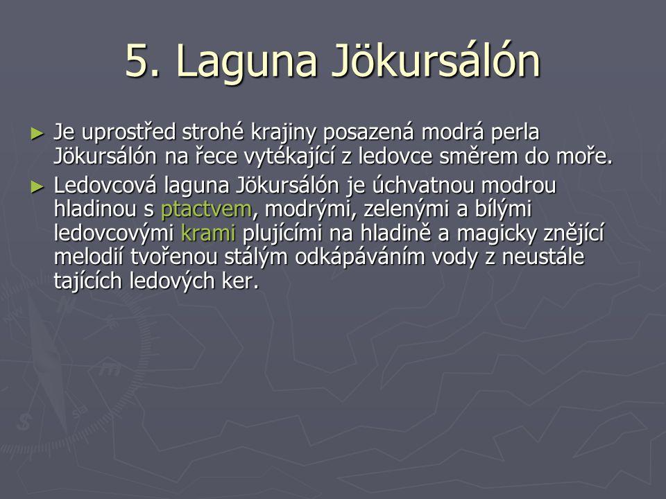 5. Laguna Jökursálón ► Je uprostřed strohé krajiny posazená modrá perla Jökursálón na řece vytékající z ledovce směrem do moře. ► Ledovcová laguna Jök