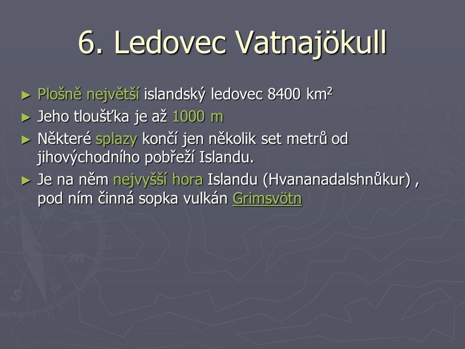 6. Ledovec Vatnajökull ► Plošně největší islandský ledovec 8400 km 2 ► Jeho tloušťka je až 1000 m ► Některé splazy končí jen několik set metrů od jiho