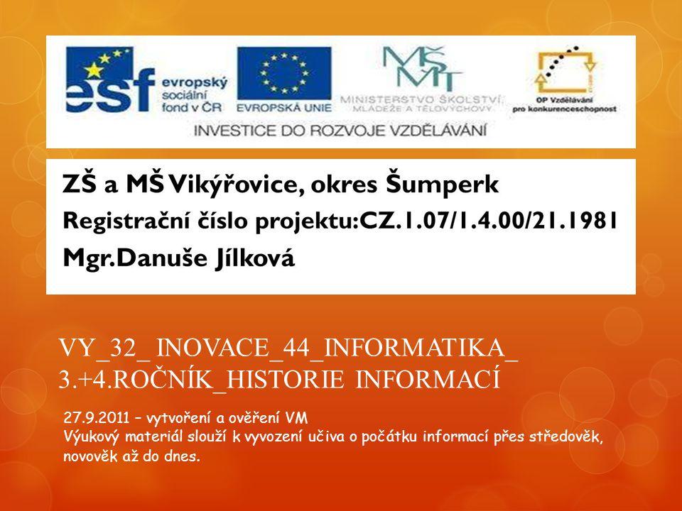 VY_32_ INOVACE_44_INFORMATIKA_ 3.+4.ROČNÍK_HISTORIE INFORMACÍ 27.9.2011 – vytvoření a ověření VM Výukový materiál slouží k vyvození učiva o počátku informací přes středověk, novověk až do dnes.