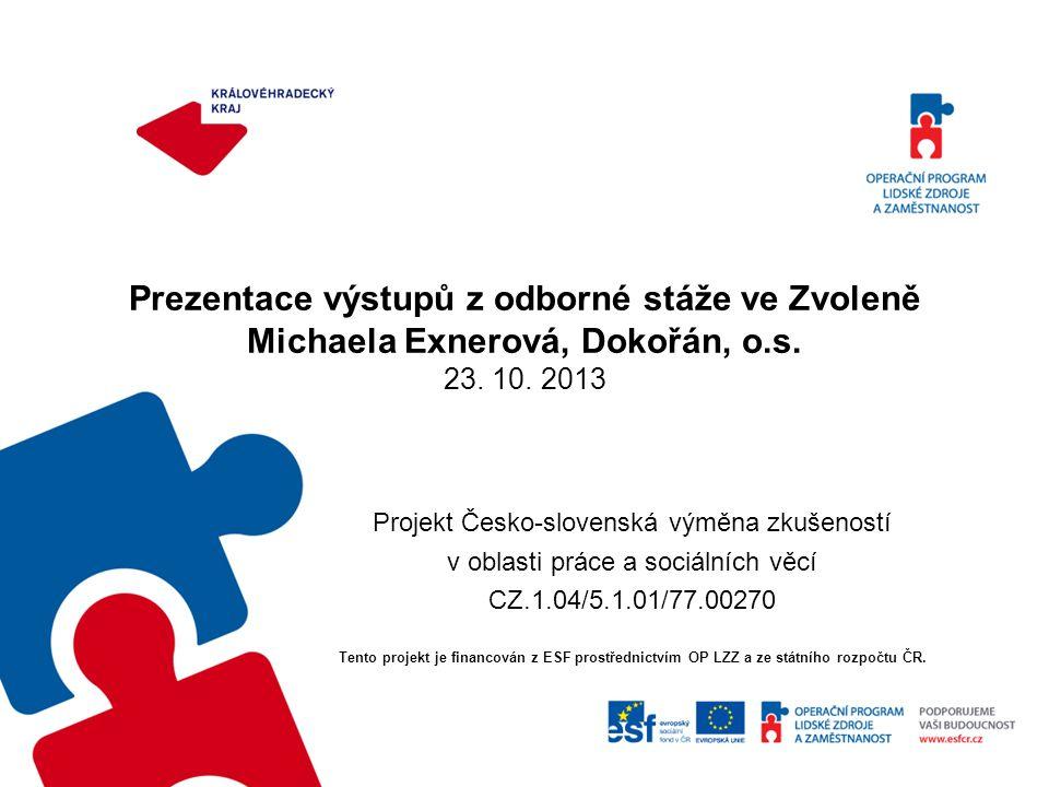 Prezentace výstupů z odborné stáže ve Zvoleně Michaela Exnerová, Dokořán, o.s. 23. 10. 2013 Projekt Česko-slovenská výměna zkušeností v oblasti práce
