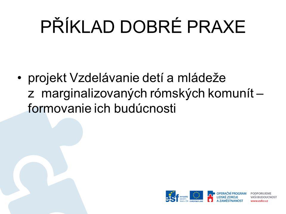 PŘÍKLAD DOBRÉ PRAXE •projekt Vzdelávanie detí a mládeže z marginalizovaných rómských komunít – formovanie ich budúcnosti