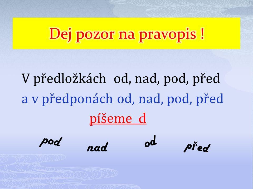 V předložkách od, nad, pod, před a v předponách od, nad, pod, před píšeme d od pod nad p ř ed