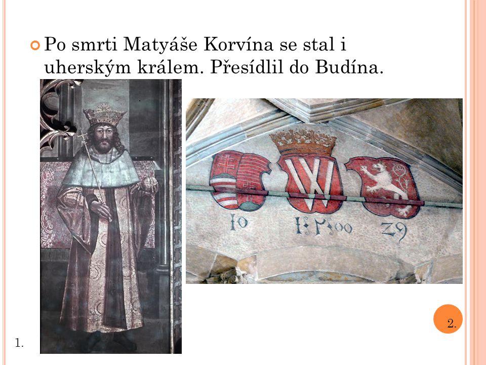 Po smrti Matyáše Korvína se stal i uherským králem. Přesídlil do Budína. 1. 2.