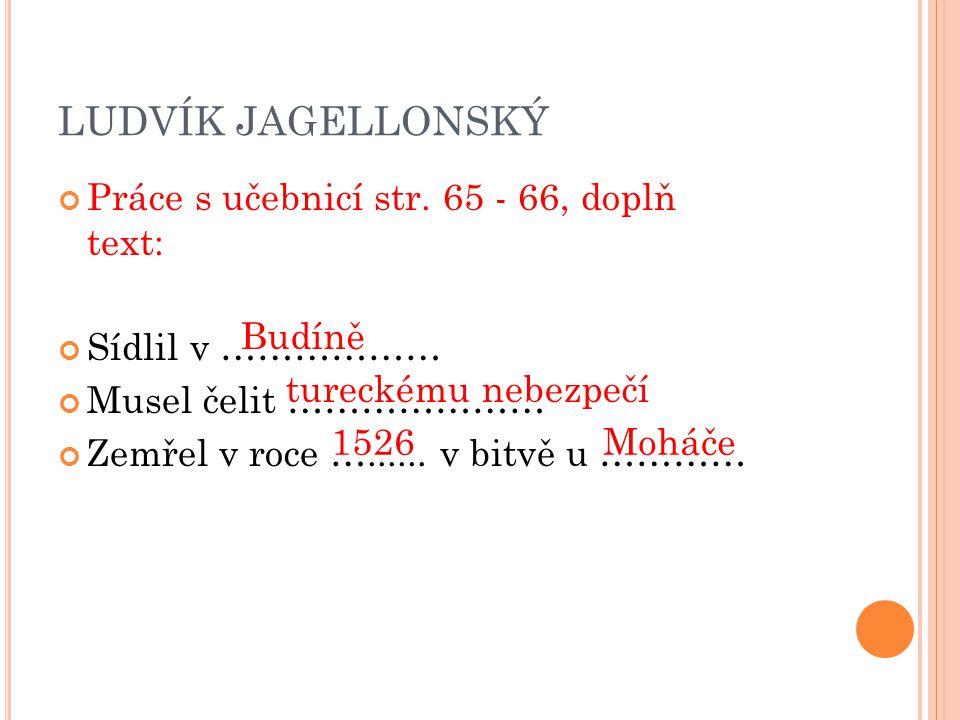 LUDVÍK JAGELLONSKÝ Práce s učebnicí str. 65 - 66, doplň text: Sídlil v ……………… Musel čelit ………………… Zemřel v roce …...... v bitvě u ………… Budíně tureckém