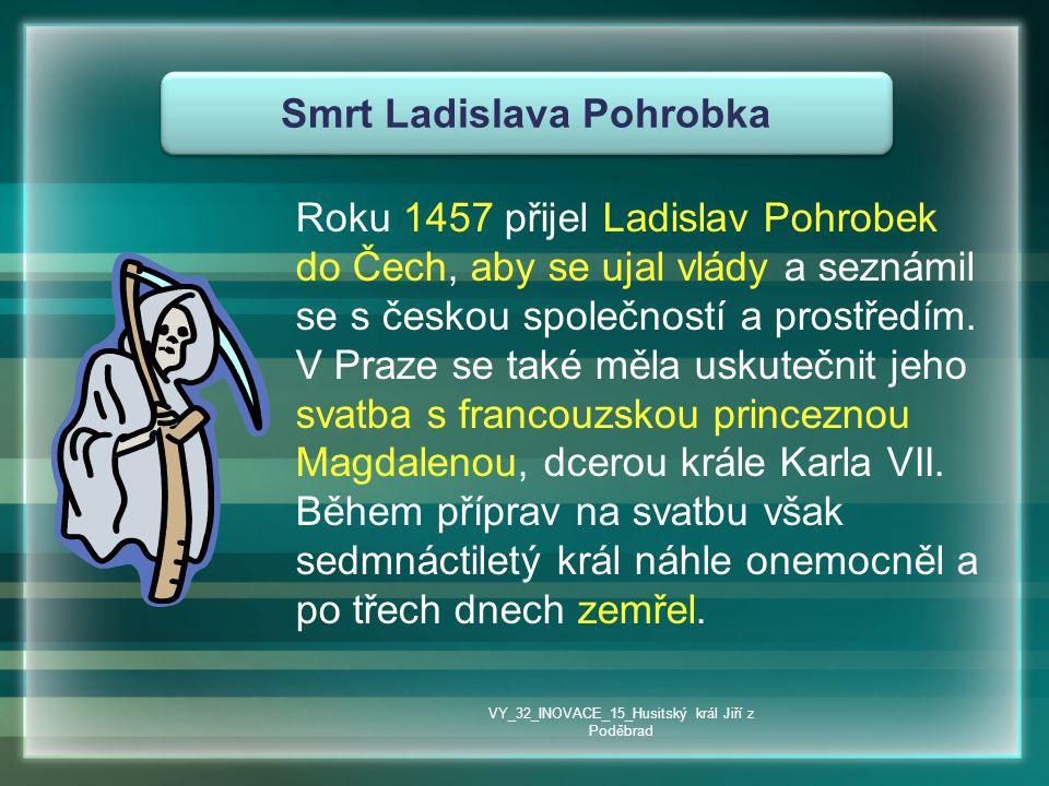Smrt Ladislava Pohrobka Roku 1457 přijel Ladislav Pohrobek do Čech, aby se ujal vlády a seznámil se s českou společností a prostředím. V Praze se také