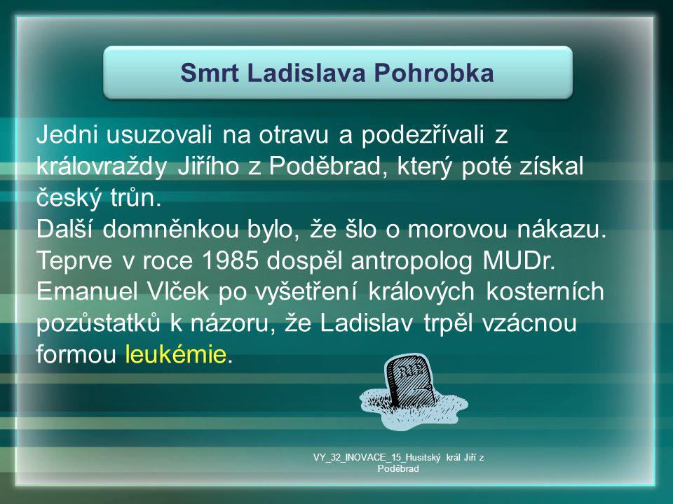 Smrt Ladislava Pohrobka Jedni usuzovali na otravu a podezřívali z královraždy Jiřího z Poděbrad, který poté získal český trůn. Další domněnkou bylo, ž