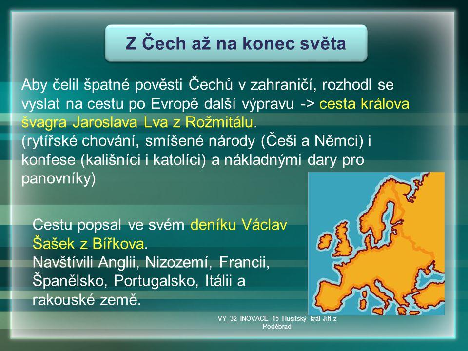 Z Čech až na konec světa Aby čelil špatné pověsti Čechů v zahraničí, rozhodl se vyslat na cestu po Evropě další výpravu -> cesta králova švagra Jarosl