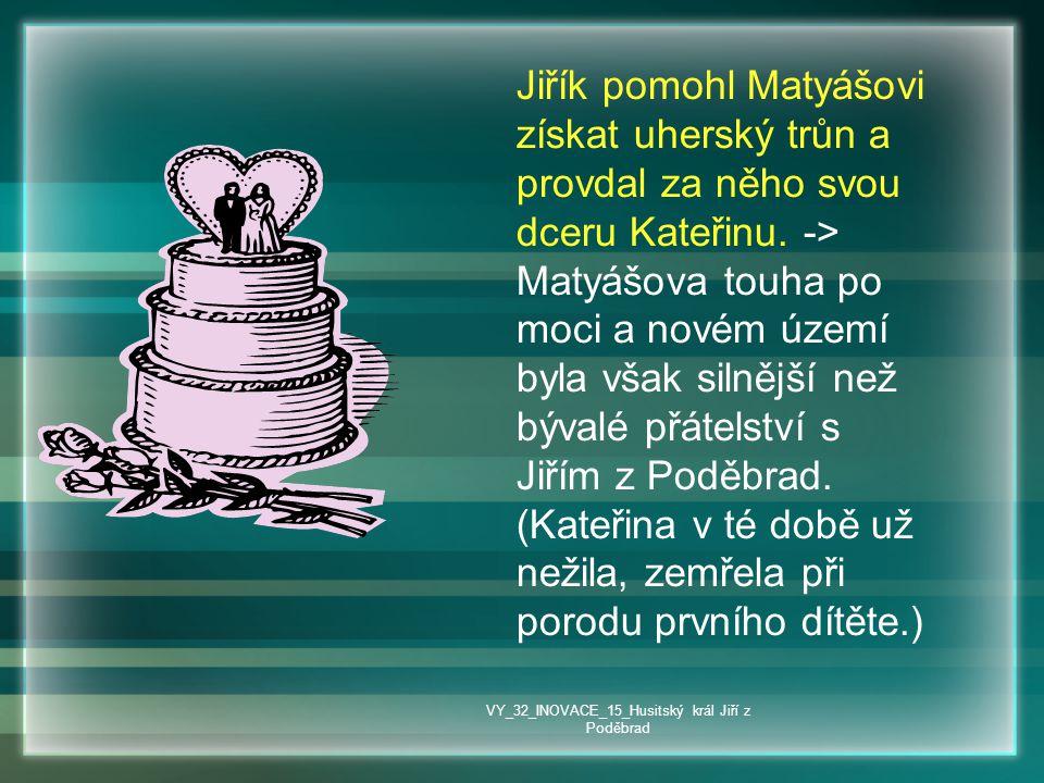 Jiřík pomohl Matyášovi získat uherský trůn a provdal za něho svou dceru Kateřinu. -> Matyášova touha po moci a novém území byla však silnější než býva