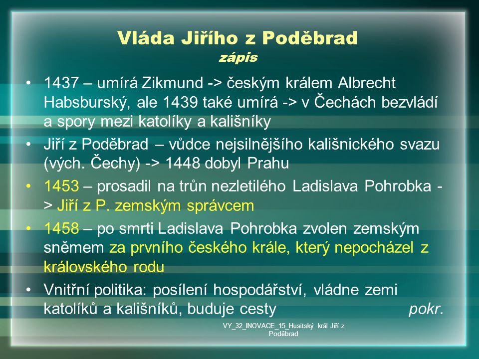 Vláda Jiřího z Poděbrad zápis •1437 – umírá Zikmund -> českým králem Albrecht Habsburský, ale 1439 také umírá -> v Čechách bezvládí a spory mezi katol