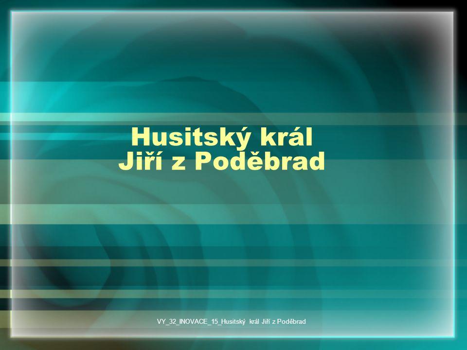 Husitský král Jiří z Poděbrad VY_32_INOVACE_15_Husitský král Jiří z Poděbrad