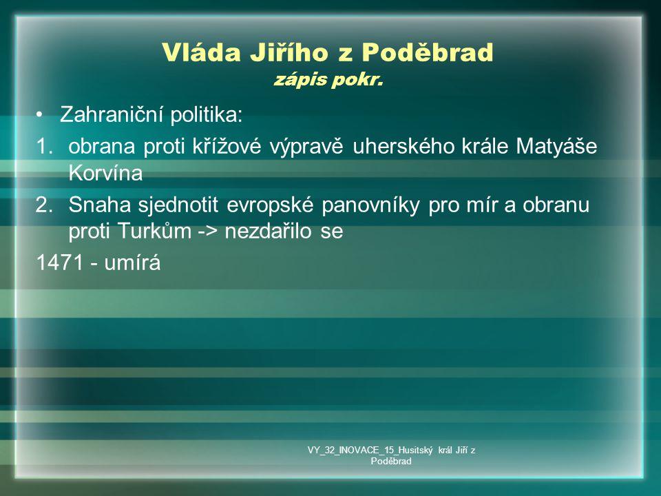 Vláda Jiřího z Poděbrad zápis pokr. •Zahraniční politika: 1.obrana proti křížové výpravě uherského krále Matyáše Korvína 2.Snaha sjednotit evropské pa