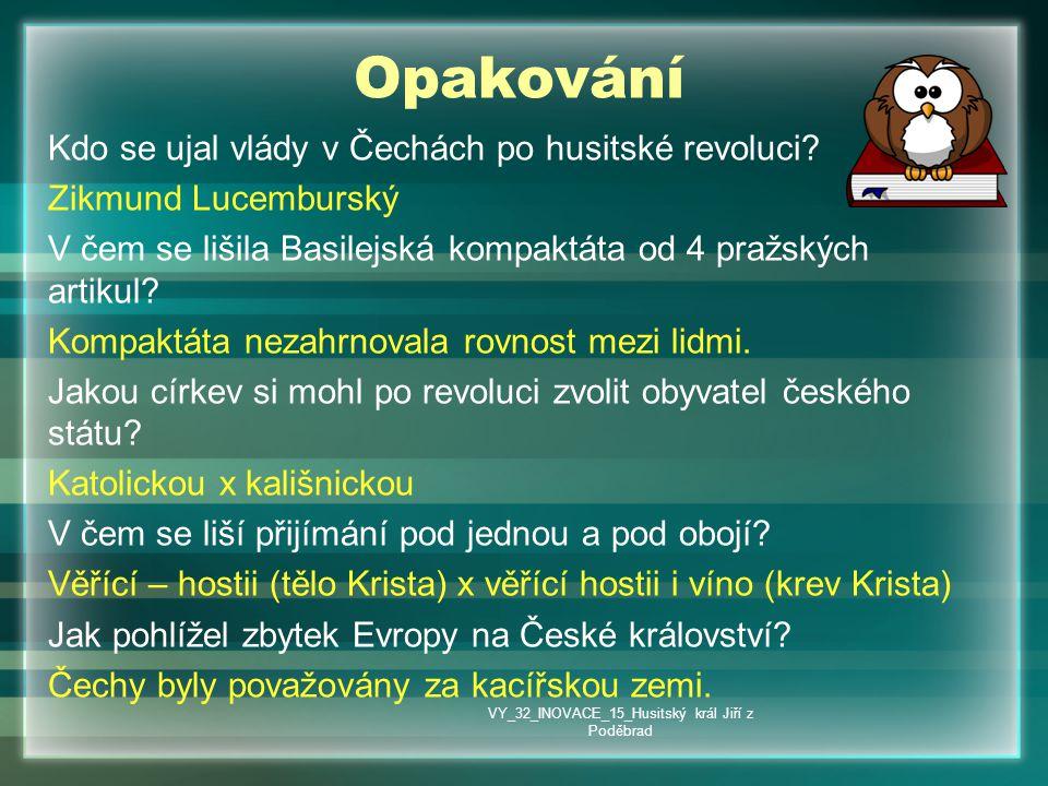 Opakování Kdo se ujal vlády v Čechách po husitské revoluci? Zikmund Lucemburský V čem se lišila Basilejská kompaktáta od 4 pražských artikul? Kompaktá