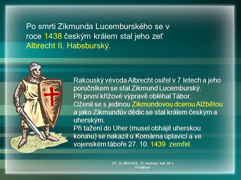Po smrti Zikmunda Lucemburského se v roce 1438 českým králem stal jeho zeť Albrecht II. Habsburský. Rakouský vévoda Albrecht osiřel v 7 letech a jeho