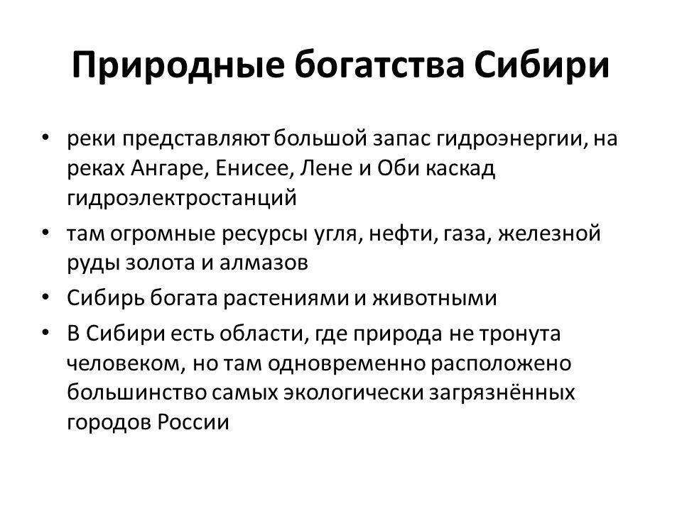 Природные богатства Сибири • реки представляют большой запас гидроэнергии, на реках Ангаре, Енисее, Лене и Оби каскад гидроэлектростанций • там огромные ресурсы угля, нефти, газа, железной руды золота и алмазов • Сибирь богата растениями и животными • В Сибири есть области, где природа не тронута человеком, но там одновременно расположено большинство самых экологически загрязнённых городов России