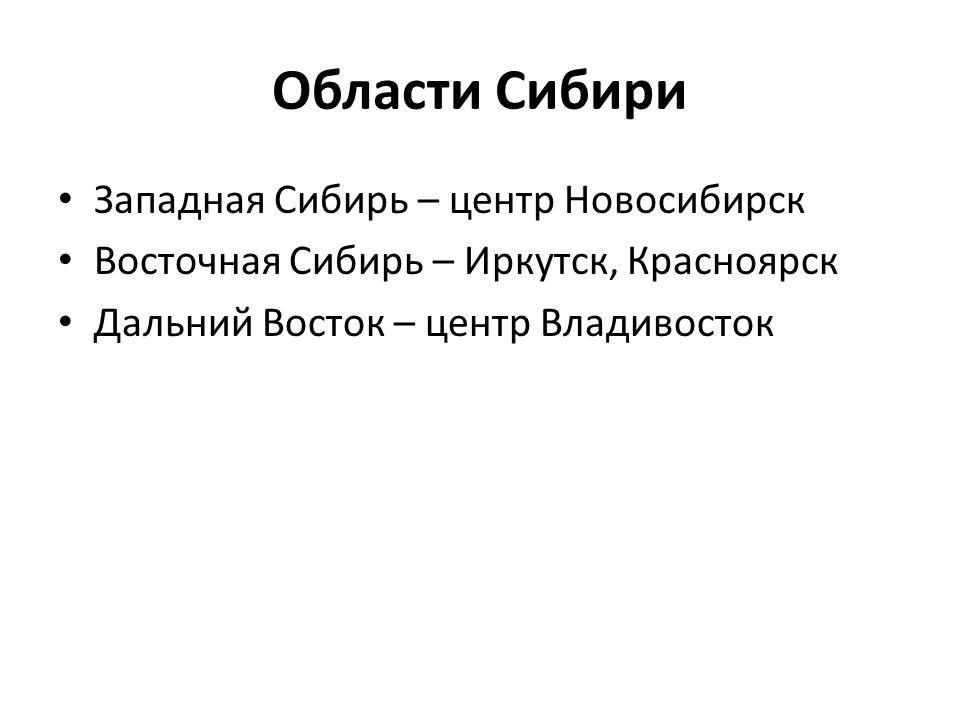 Области Сибири • Западная Сибирь – центр Новосибирск • Восточная Сибирь – Иркутск, Красноярск • Дальний Восток – центр Владивосток