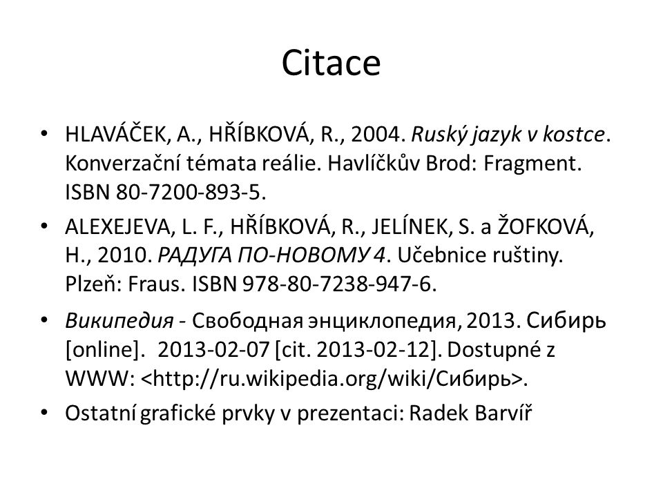Citace • HLAVÁČEK, A., HŘÍBKOVÁ, R., 2004. Ruský jazyk v kostce. Konverzační témata reálie. Havlíčkův Brod: Fragment. ISBN 80-7200-893-5. • ALEXEJEVA,