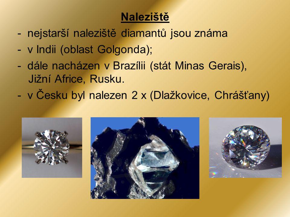 Naleziště - nejstarší naleziště diamantů jsou známa - v Indii (oblast Golgonda); - dále nacházen v Brazílii (stát Minas Gerais), Jižní Africe, Rusku.