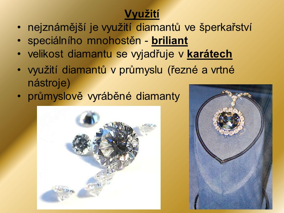 Využití •nejznámější je využití diamantů ve šperkařství •speciálního mnohostěn - briliant •velikost diamantu se vyjadřuje v karátech •využití diamantů v průmyslu (řezné a vrtné nástroje) •průmyslově vyráběné diamanty