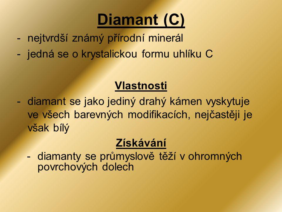 Diamant (C) -nejtvrdší známý přírodní minerál -jedná se o krystalickou formu uhlíku C Vlastnosti -diamant se jako jediný drahý kámen vyskytuje ve všech barevných modifikacích, nejčastěji je však bílý Získávání -diamanty se průmyslově těží v ohromných povrchových dolech