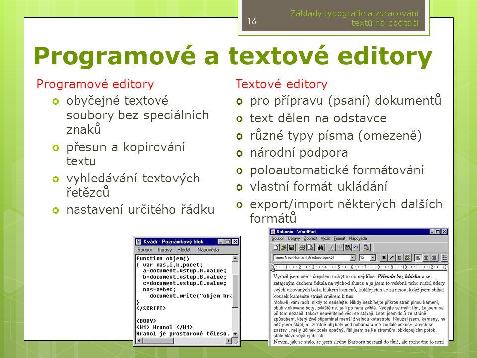 Programové a textové editory Základy typografie a zpracování textů na počítači 16 Programové editory  obyčejné textové soubory bez speciálních znaků  přesun a kopírování textu  vyhledávání textových řetězců  nastavení určitého řádku Textové editory  pro přípravu (psaní) dokumentů  text dělen na odstavce  různé typy písma (omezeně)  národní podpora  poloautomatické formátování  vlastní formát ukládání  export/import některých dalších formátů
