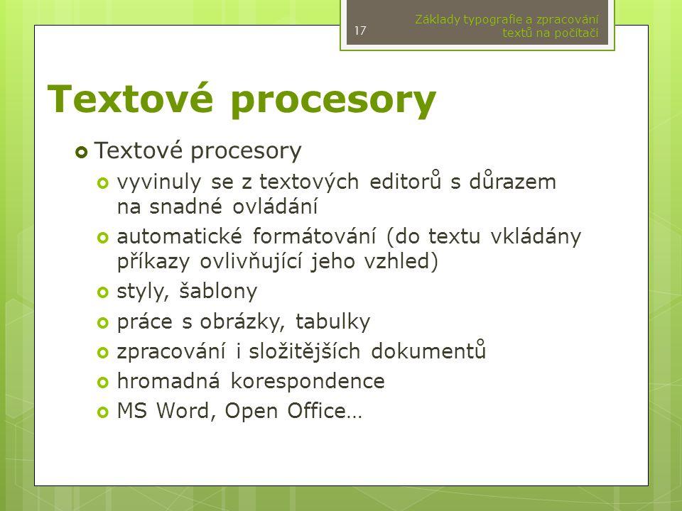 Textové procesory  Textové procesory  vyvinuly se z textových editorů s důrazem na snadné ovládání  automatické formátování (do textu vkládány příkazy ovlivňující jeho vzhled)  styly, šablony  práce s obrázky, tabulky  zpracování i složitějších dokumentů  hromadná korespondence  MS Word, Open Office… Základy typografie a zpracování textů na počítači 17