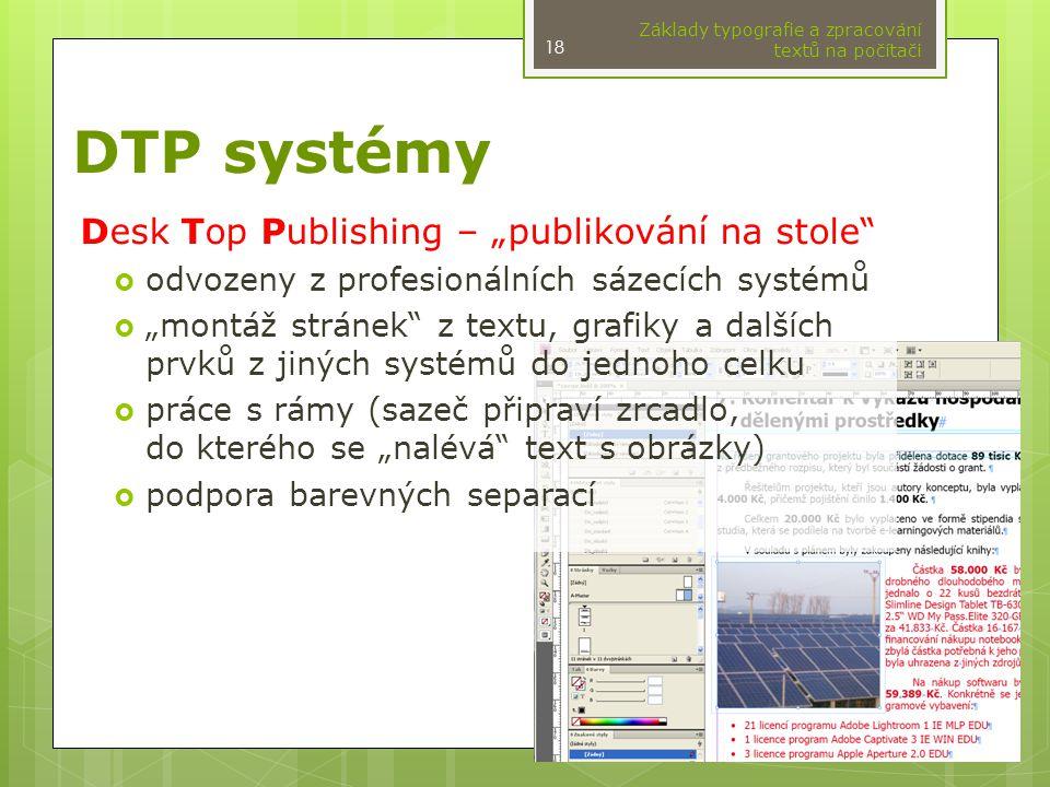 """DTP systémy Desk Top Publishing – """"publikování na stole  odvozeny z profesionálních sázecích systémů  """"montáž stránek z textu, grafiky a dalších prvků z jiných systémů do jednoho celku  práce s rámy (sazeč připraví zrcadlo, do kterého se """"nalévá text s obrázky)  podpora barevných separací Základy typografie a zpracování textů na počítači 18"""