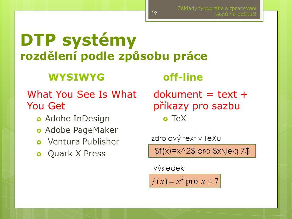 DTP systémy rozdělení podle způsobu práce WYSIWYGoff-line dokument = text + příkazy pro sazbu  TeX Základy typografie a zpracování textů na počítači