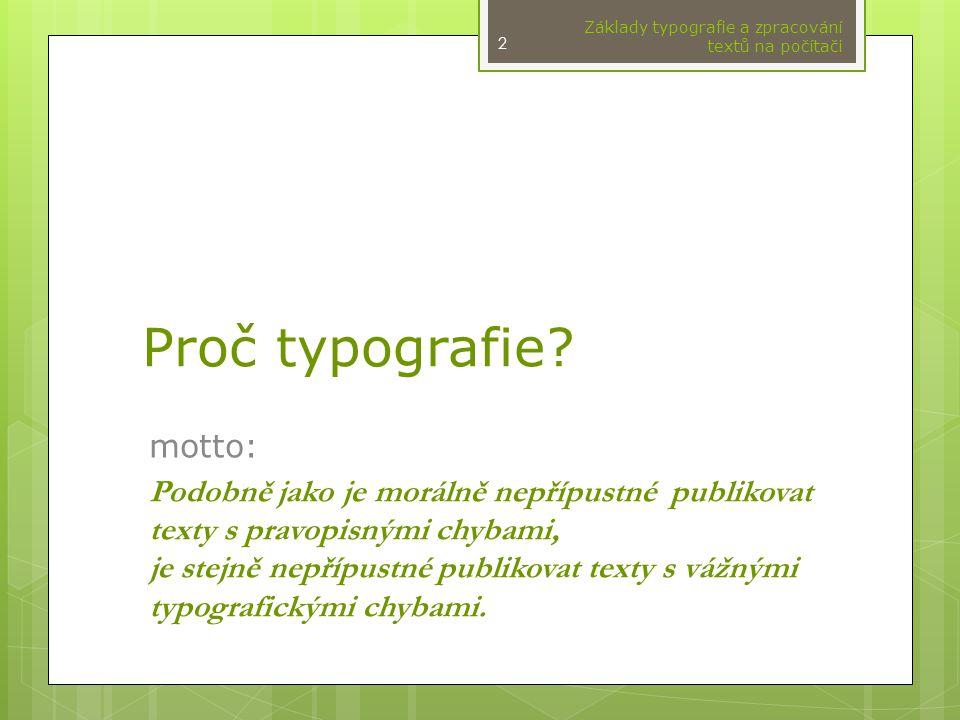 Proč typografie? motto: Podobně jako je morálně nepřípustné publikovat texty s pravopisnými chybami, je stejně nepřípustné publikovat texty s vážnými