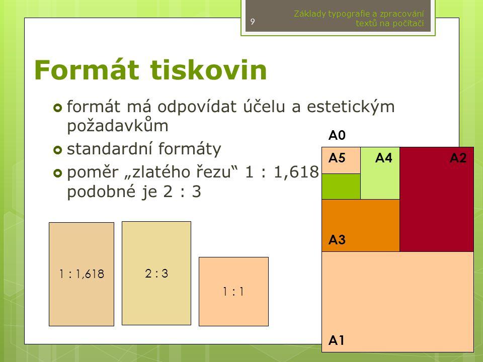 """Formát tiskovin  formát má odpovídat účelu a estetickým požadavkům  standardní formáty  poměr """"zlatého řezu 1 : 1,618 podobné je 2 : 3 Základy typografie a zpracování textů na počítači A1 A2 A3 A4A5 A0 1 : 1,618 2 : 3 1 : 1 9"""