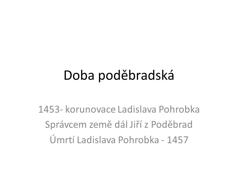 Doba poděbradská 1453- korunovace Ladislava Pohrobka Správcem země dál Jiří z Poděbrad Úmrtí Ladislava Pohrobka - 1457