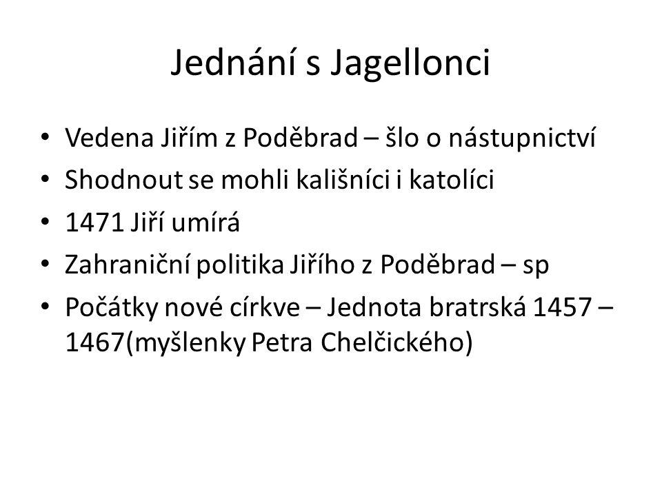Jednání s Jagellonci • Vedena Jiřím z Poděbrad – šlo o nástupnictví • Shodnout se mohli kališníci i katolíci • 1471 Jiří umírá • Zahraniční politika J