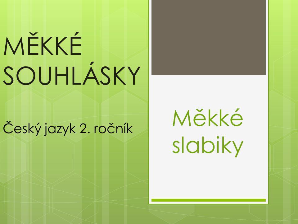 MĚKKÉ SOUHLÁSKY Český jazyk 2. ročník Měkké slabiky