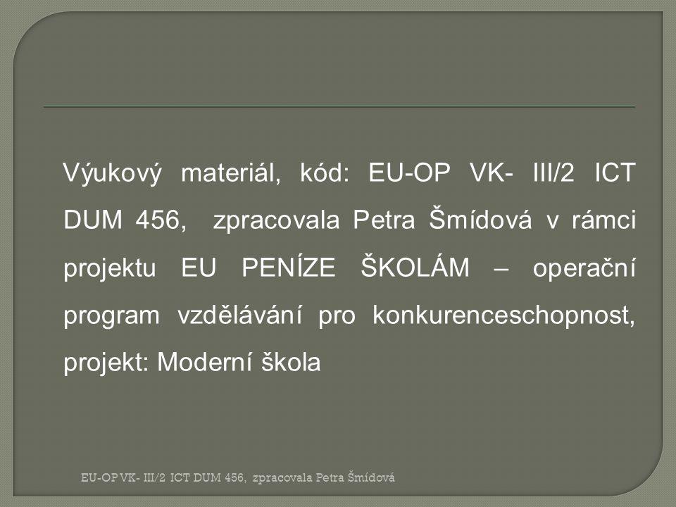 Výukový materiál, kód: EU-OP VK- III/2 ICT DUM 456, zpracovala Petra Šmídová v rámci projektu EU PENÍZE ŠKOLÁM – operační program vzdělávání pro konkurenceschopnost, projekt: Moderní škola EU-OP VK- III/2 ICT DUM 456, zpracovala Petra Šmídová